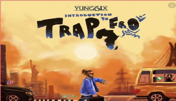 Album: Yung6ix – Introduction To Trap-Fro || Music Mp3 Download