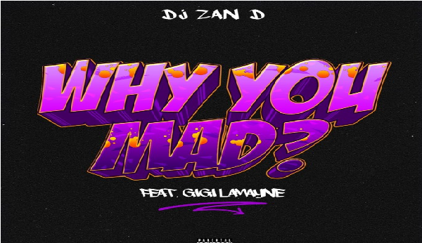 DJ Zan D – Why You Mad ft. Gigi Lamayne || Mp3 Download
